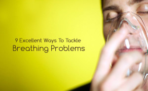 9 Excellent Ways To Tackle Breathing Problems Effectively