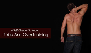 6 Self Checks To Know If You Are Overtraining Yourself
