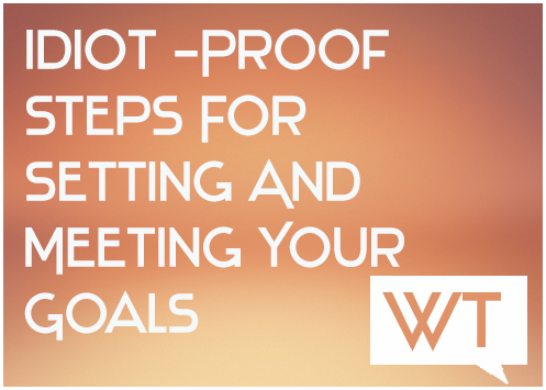 Idiot-Proof Steps For Setting And Meeting Your Goals