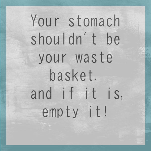 Your stomach shouldn't be your waste basket.  and if it is, empty it!