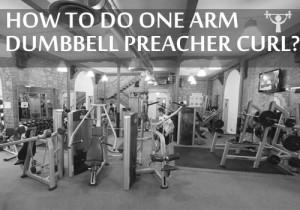 ONE ARM DUMBBELL PREACHER CURL