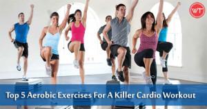 Top 5 Aerobic Exercises For A Killer Cardio Workout