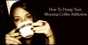 How Do I Dump My Morning Coffee Addiction