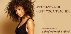 Importance Of Right Yoga Teacher - Interview With Kahshanna Evans