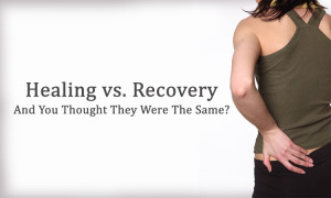 Healing vs. Recovery - And You Thought They Were The Same?
