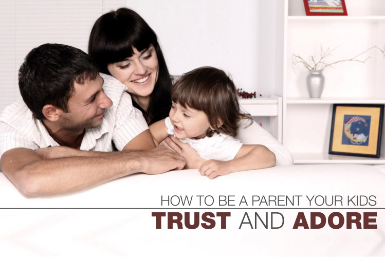 How To Be A Parent Your Kids Trust And Adore